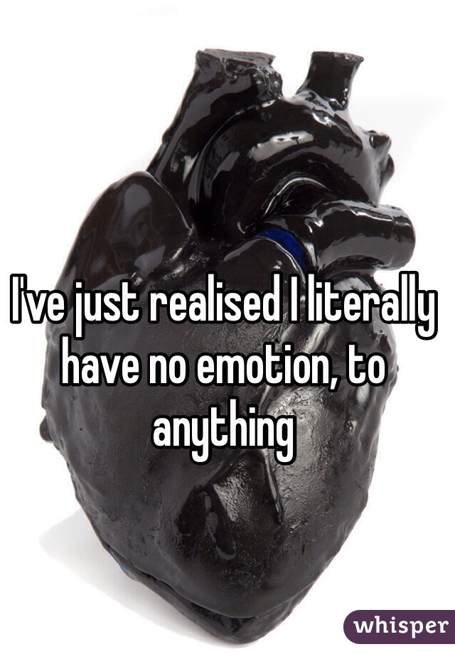 I've just realised I literally have no emotion, to anything