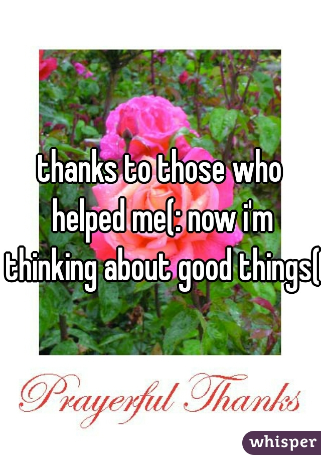 thanks to those who helped me(: now i'm thinking about good things(: