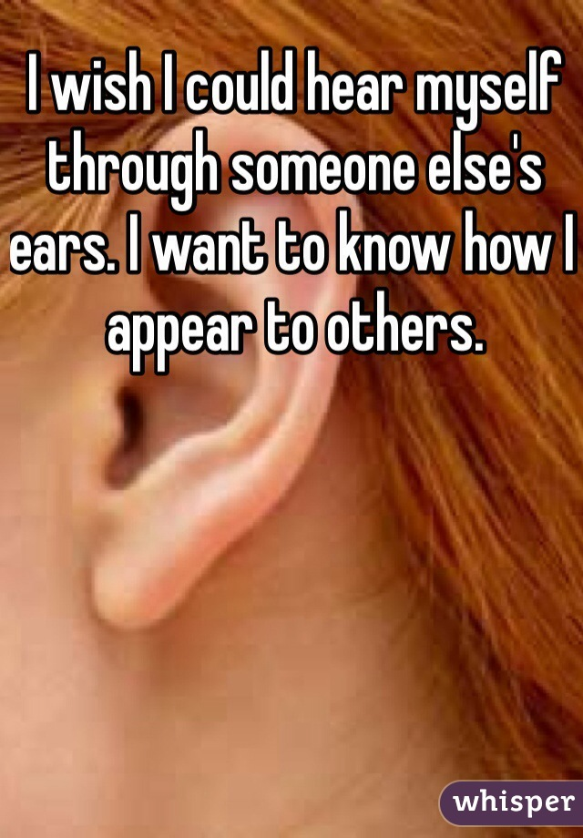 I wish I could hear myself through someone else's ears. I want to know how I appear to others.