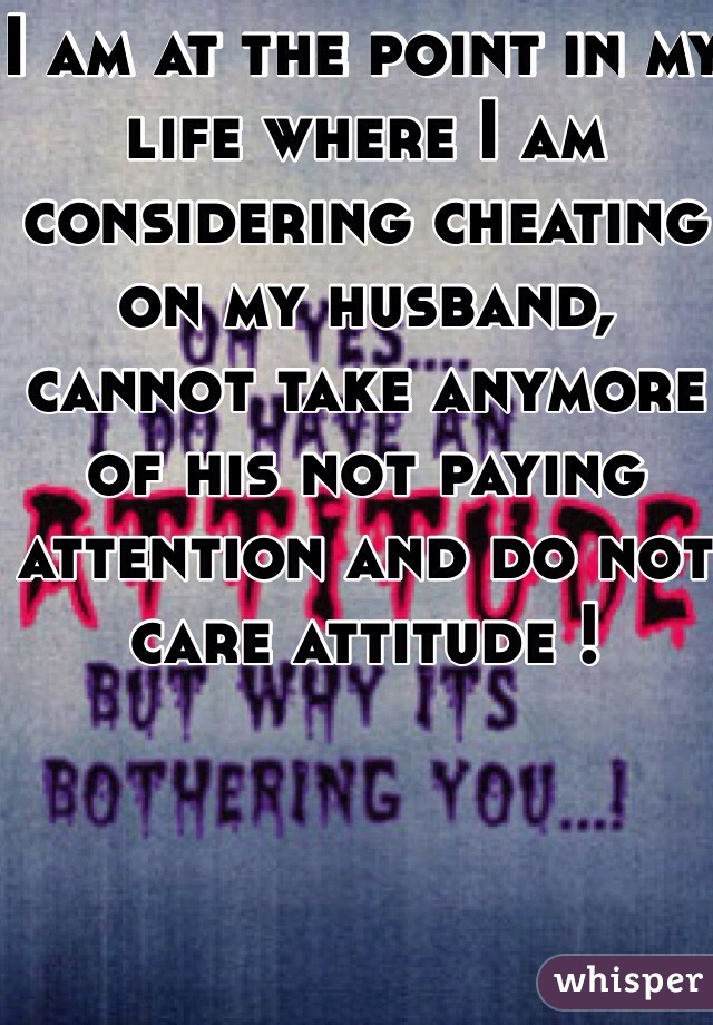 I am at the point in my life where I am considering cheating on my husband, cannot take anymore of his not paying attention and do not care attitude !