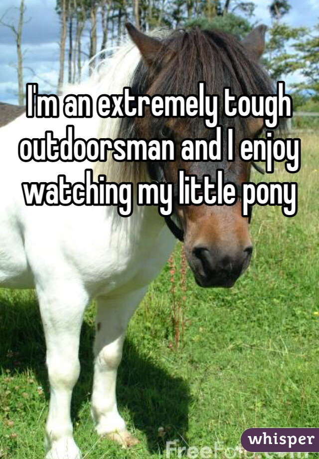 I'm an extremely tough outdoorsman and I enjoy watching my little pony