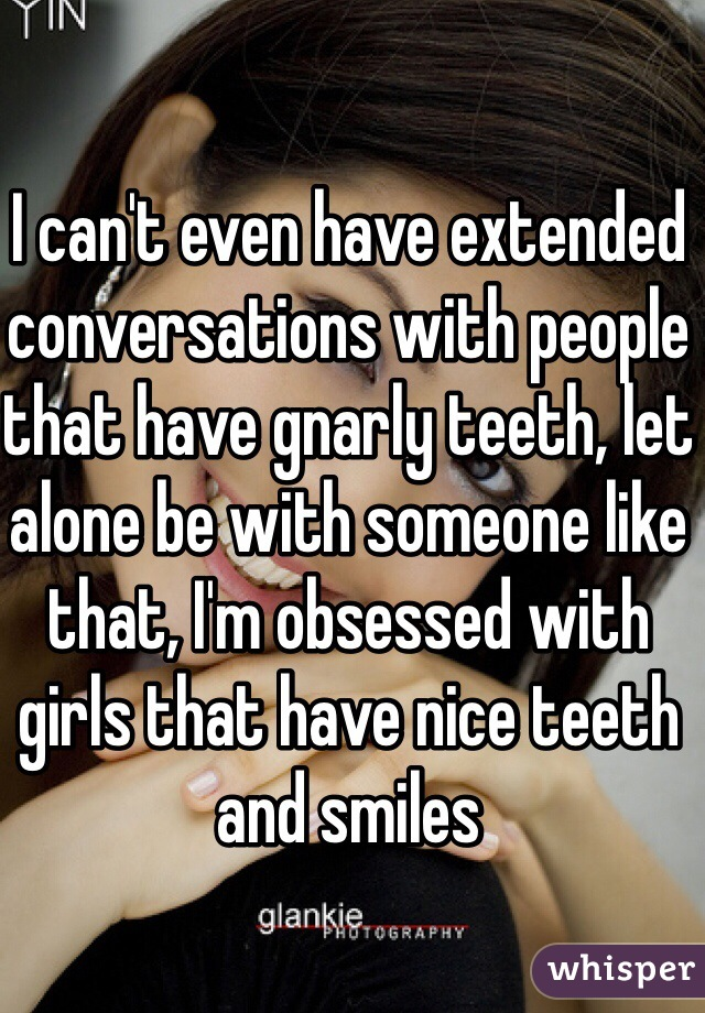 I can't even have extended conversations with people that have gnarly teeth, let alone be with someone like that, I'm obsessed with girls that have nice teeth and smiles