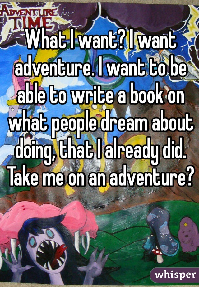 What I want? I want adventure. I want to be able to write a book on what people dream about doing, that I already did. Take me on an adventure?