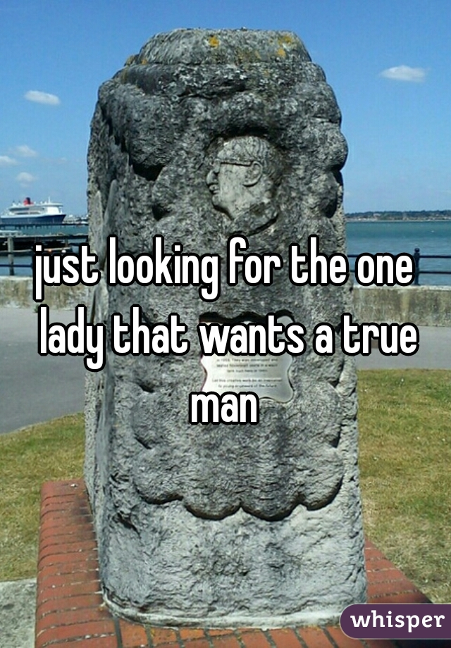 just looking for the one lady that wants a true man