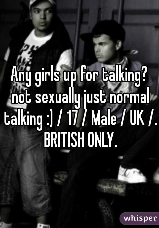 Any girls up for talking? not sexually just normal talking :) / 17 / Male / UK /. BRITISH ONLY.