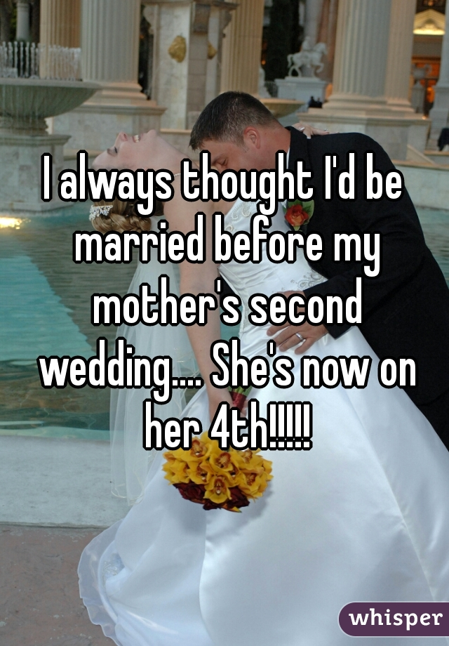 I always thought I'd be married before my mother's second wedding.... She's now on her 4th!!!!!