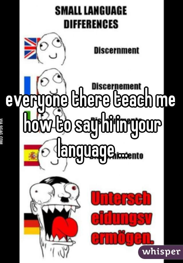 everyone there teach me how to say hi in your language ...