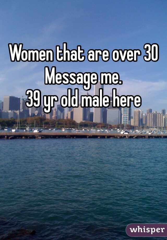 Women that are over 30 Message me.  39 yr old male here