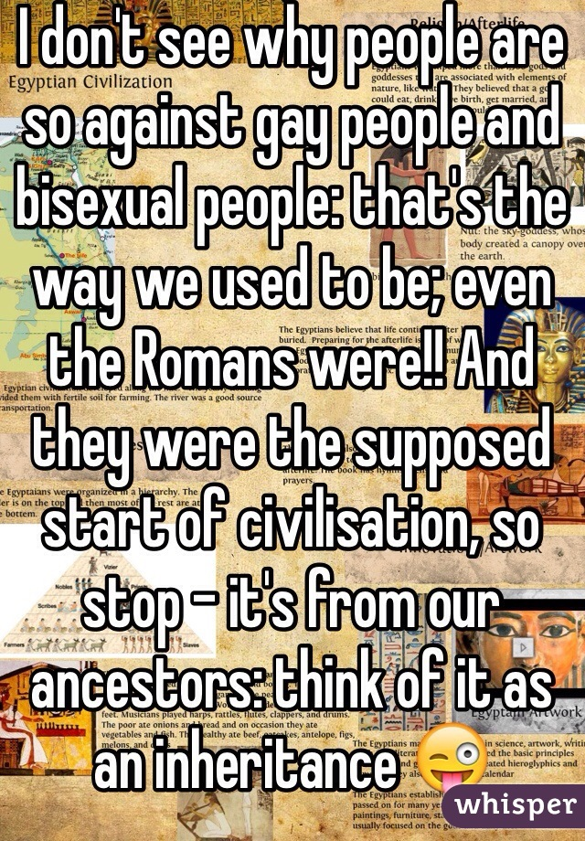 I don't see why people are so against gay people and bisexual people: that's the way we used to be; even the Romans were!! And they were the supposed start of civilisation, so stop - it's from our ancestors: think of it as an inheritance 😜