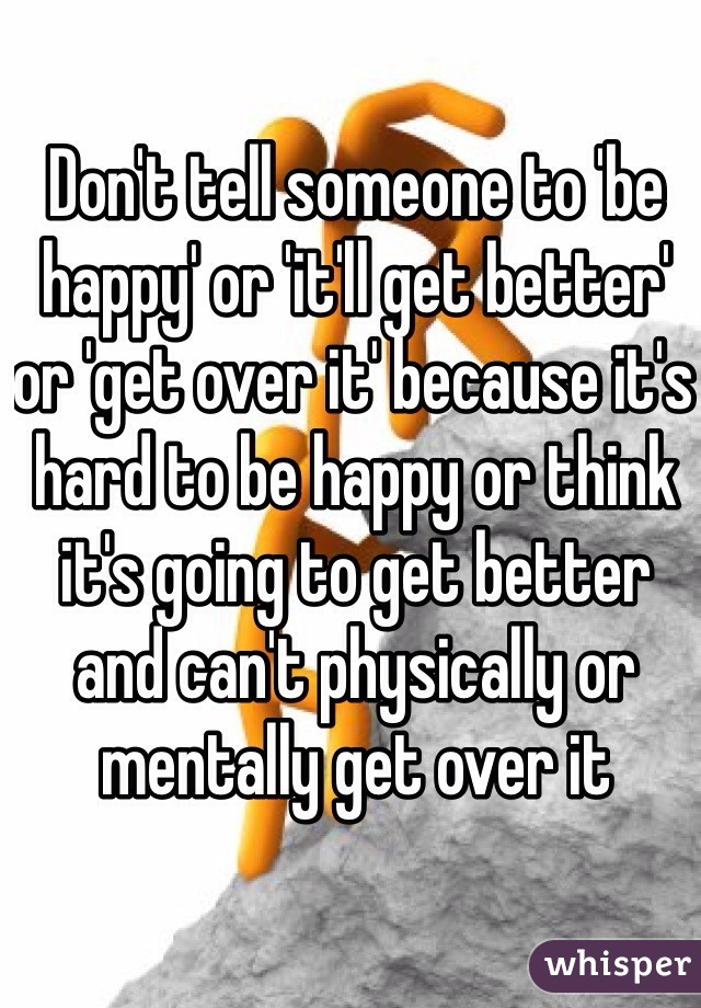 Don't tell someone to 'be happy' or 'it'll get better' or 'get over it' because it's hard to be happy or think it's going to get better and can't physically or mentally get over it