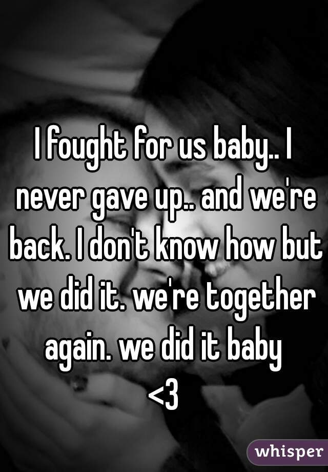 I fought for us baby.. I never gave up.. and we're back. I don't know how but we did it. we're together again. we did it baby  <3
