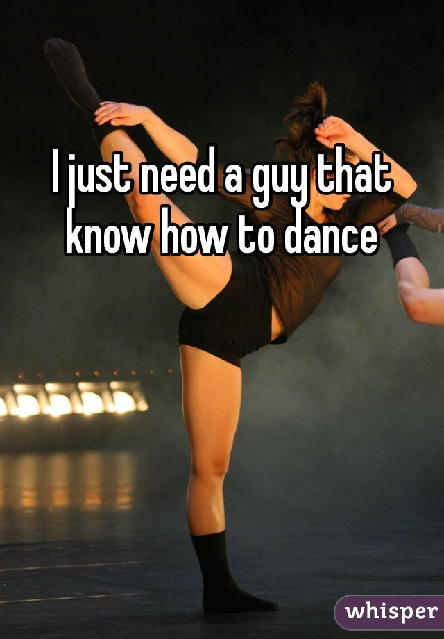 I just need a guy that know how to dance