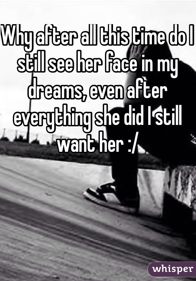 Why after all this time do I still see her face in my dreams, even after everything she did I still want her :/