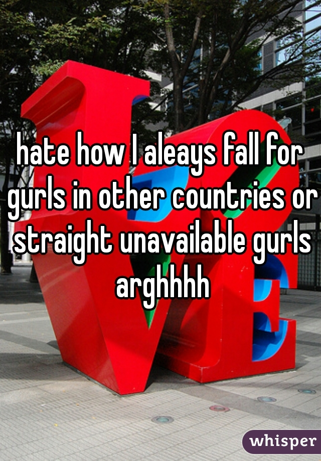 hate how I aleays fall for gurls in other countries or straight unavailable gurls arghhhh