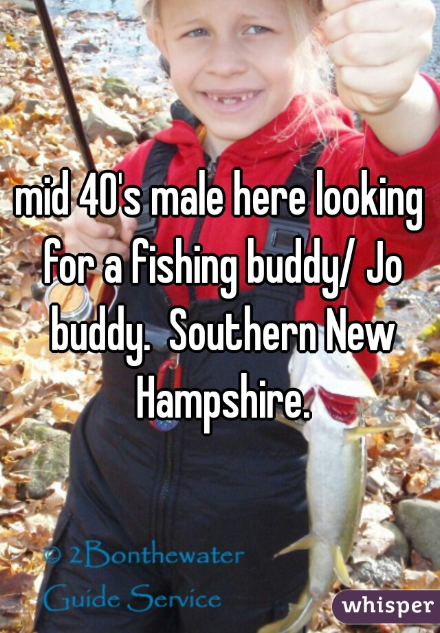 mid 40's male here looking for a fishing buddy/ Jo buddy.  Southern New Hampshire.