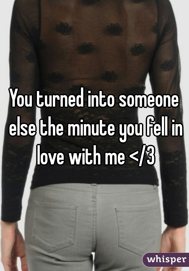 You turned into someone else the minute you fell in love with me </3
