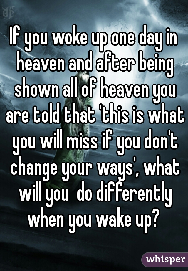 If you woke up one day in heaven and after being shown all of heaven you are told that 'this is what you will miss if you don't change your ways', what will you  do differently when you wake up?