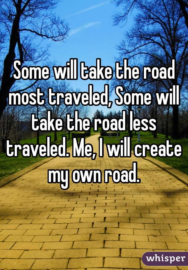 Some will take the road most traveled, Some will take the road less traveled. Me, I will create my own road.