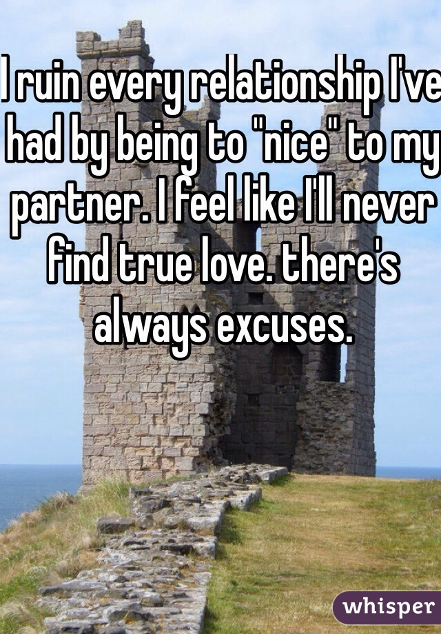 "I ruin every relationship I've had by being to ""nice"" to my partner. I feel like I'll never find true love. there's always excuses."