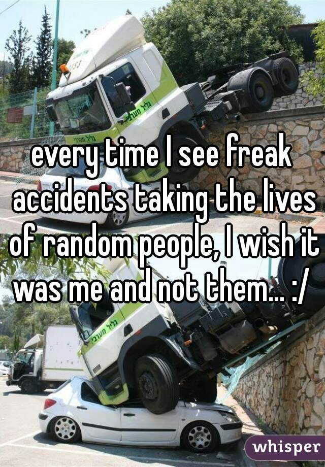 every time I see freak accidents taking the lives of random people, I wish it was me and not them... :/