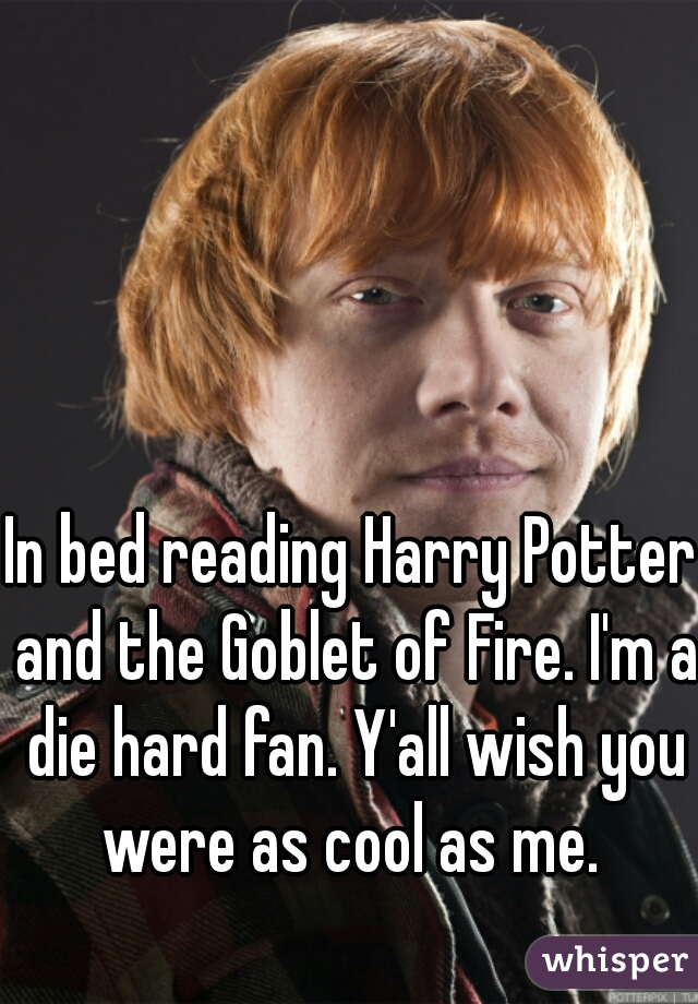 In bed reading Harry Potter and the Goblet of Fire. I'm a die hard fan. Y'all wish you were as cool as me.
