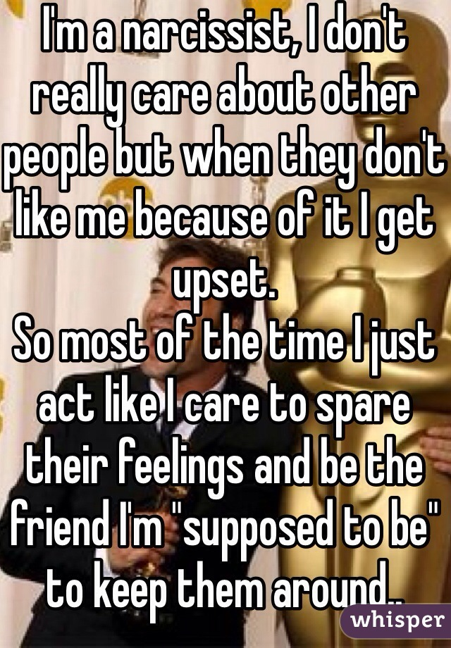 """I'm a narcissist, I don't really care about other people but when they don't like me because of it I get upset.  So most of the time I just act like I care to spare their feelings and be the friend I'm """"supposed to be"""" to keep them around.."""