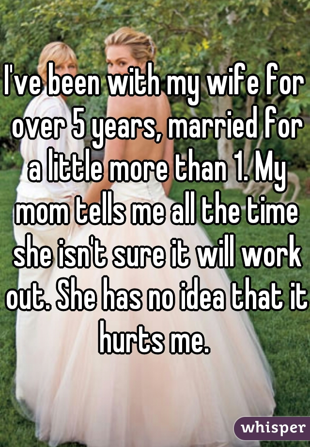 I've been with my wife for over 5 years, married for a little more than 1. My mom tells me all the time she isn't sure it will work out. She has no idea that it hurts me.