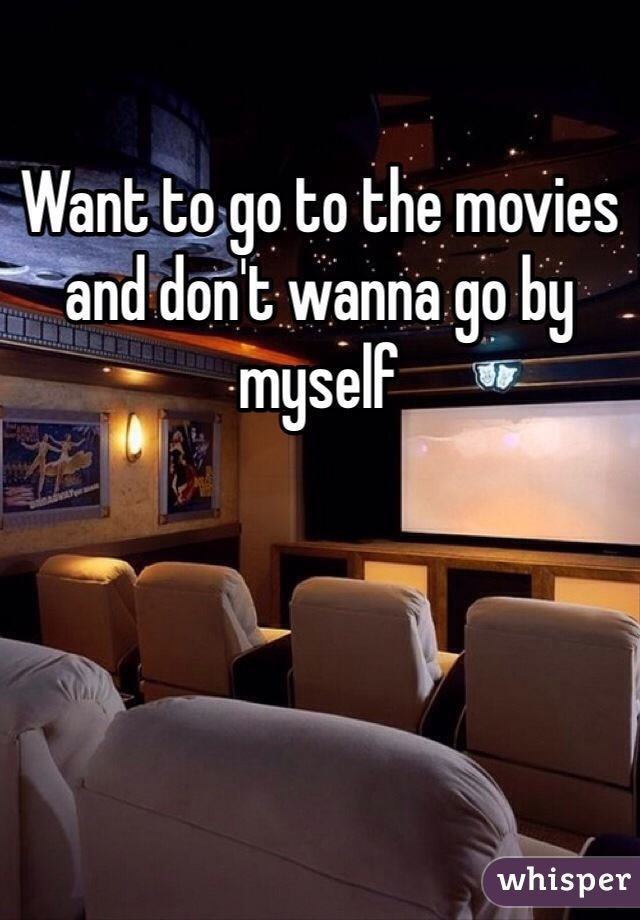 Want to go to the movies and don't wanna go by myself