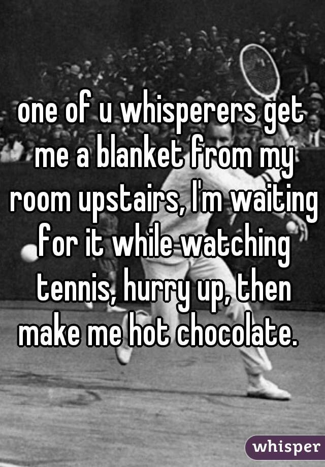 one of u whisperers get me a blanket from my room upstairs, I'm waiting for it while watching tennis, hurry up, then make me hot chocolate.