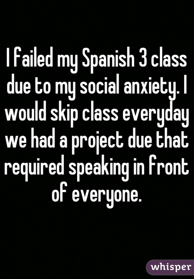 I failed my Spanish 3 class due to my social anxiety. I would skip class everyday we had a project due that required speaking in front of everyone.