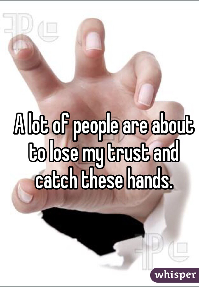 A lot of people are about to lose my trust and catch these hands.