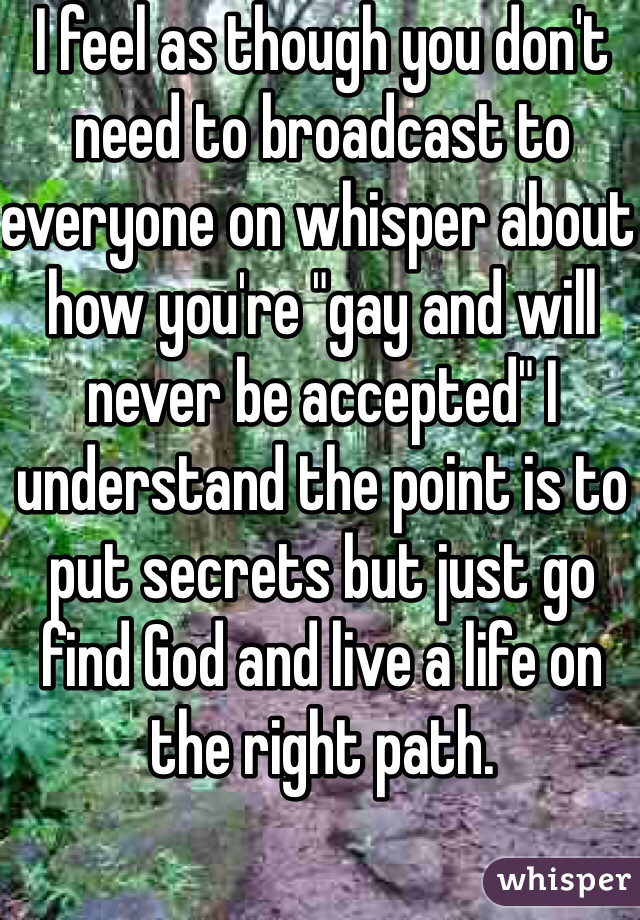 "I feel as though you don't need to broadcast to everyone on whisper about how you're ""gay and will never be accepted"" I understand the point is to put secrets but just go find God and live a life on the right path."