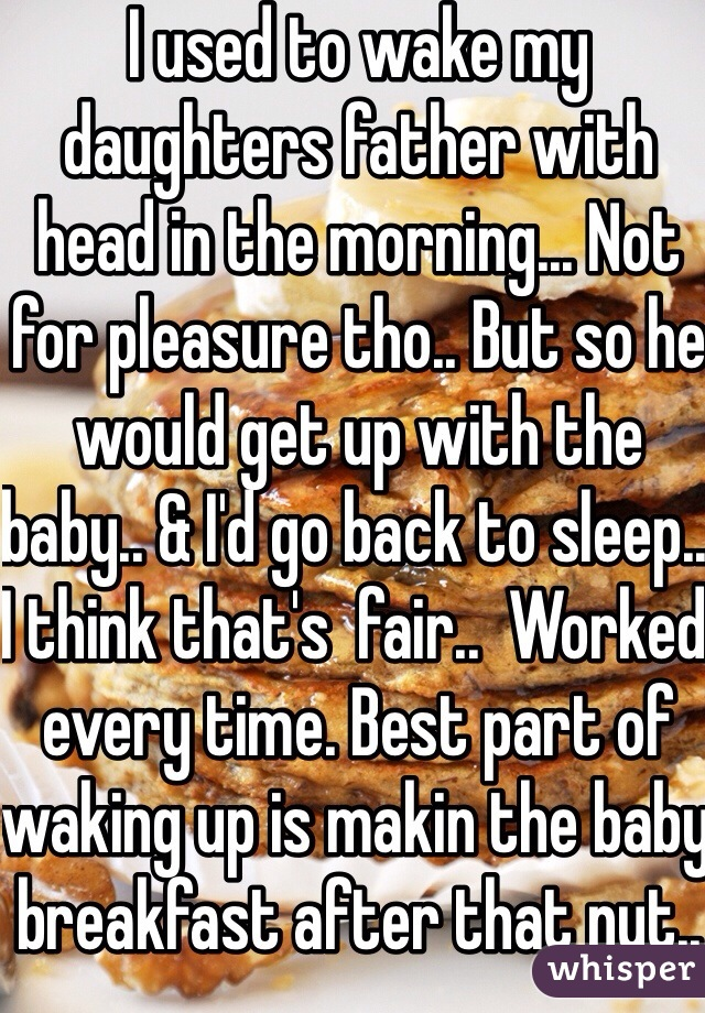 I used to wake my daughters father with head in the morning... Not for pleasure tho.. But so he would get up with the baby.. & I'd go back to sleep.. I think that's  fair..  Worked every time. Best part of waking up is makin the baby breakfast after that nut.. Haha
