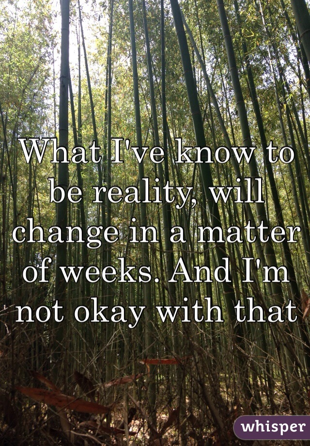 What I've know to be reality, will change in a matter of weeks. And I'm not okay with that