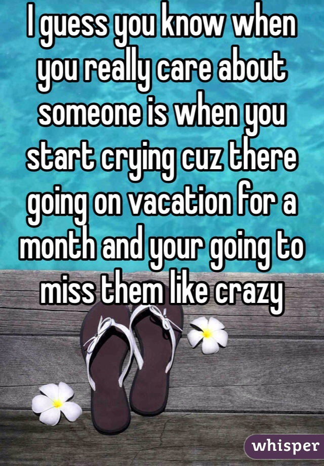 I guess you know when you really care about someone is when you start crying cuz there going on vacation for a month and your going to miss them like crazy