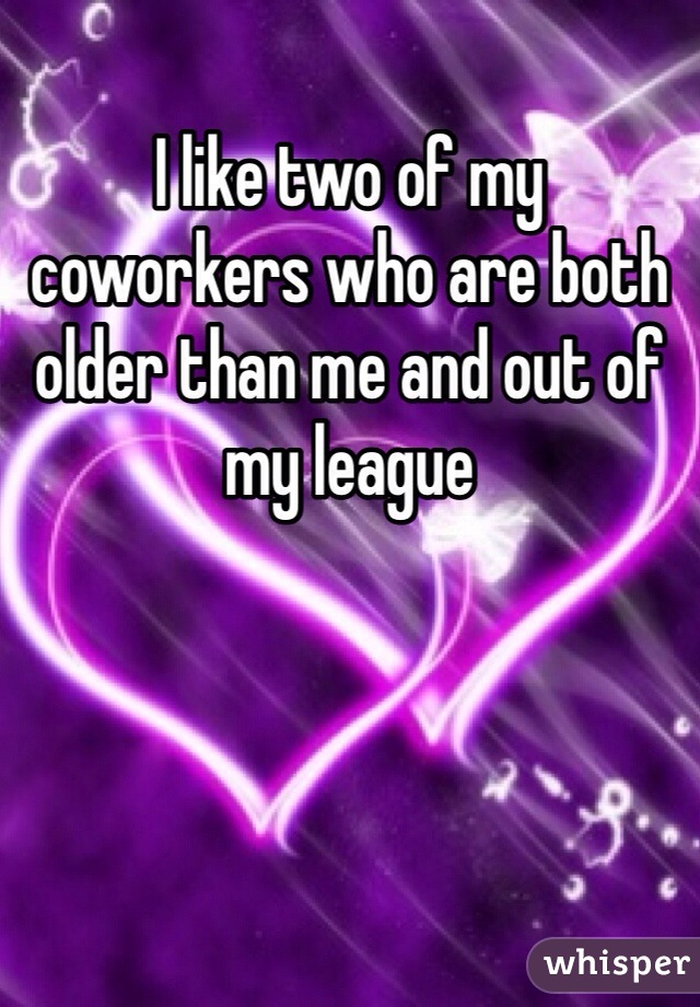 I like two of my coworkers who are both older than me and out of my league