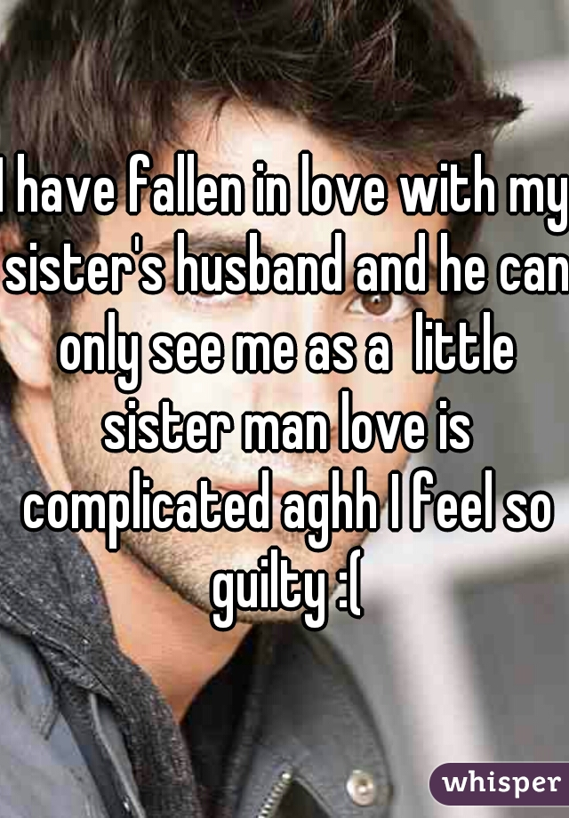 I have fallen in love with my sister's husband and he can only see me as a  little sister man love is complicated aghh I feel so guilty :(
