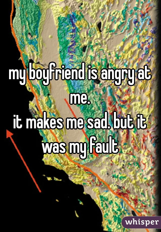 my boyfriend is angry at me.  it makes me sad. but it was my fault