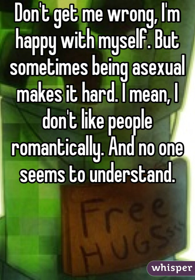 Don't get me wrong, I'm happy with myself. But sometimes being asexual makes it hard. I mean, I don't like people romantically. And no one seems to understand.