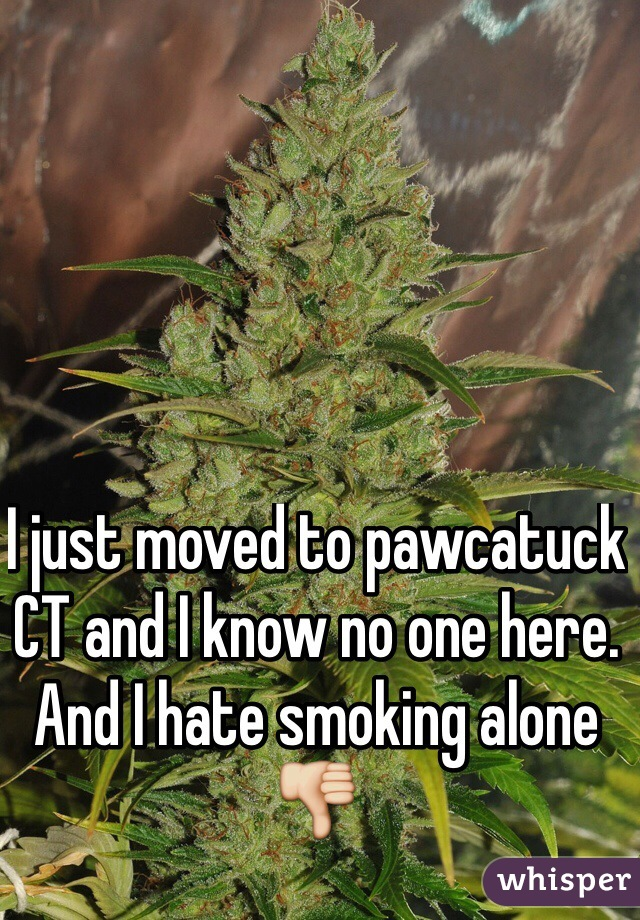 I just moved to pawcatuck CT and I know no one here. And I hate smoking alone 👎