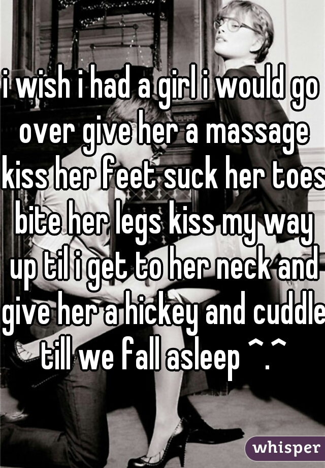 i wish i had a girl i would go over give her a massage kiss her feet suck her toes bite her legs kiss my way up til i get to her neck and give her a hickey and cuddle till we fall asleep ^.^