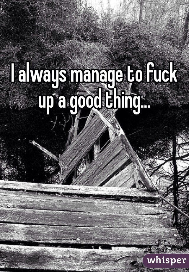 I always manage to fuck up a good thing...