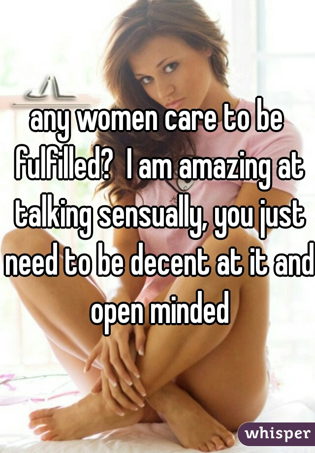 any women care to be fulfilled?  I am amazing at talking sensually, you just need to be decent at it and open minded