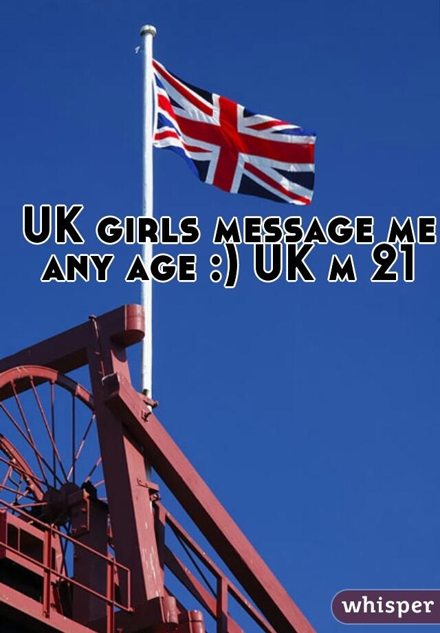 UK girls message me any age :) UK m 21