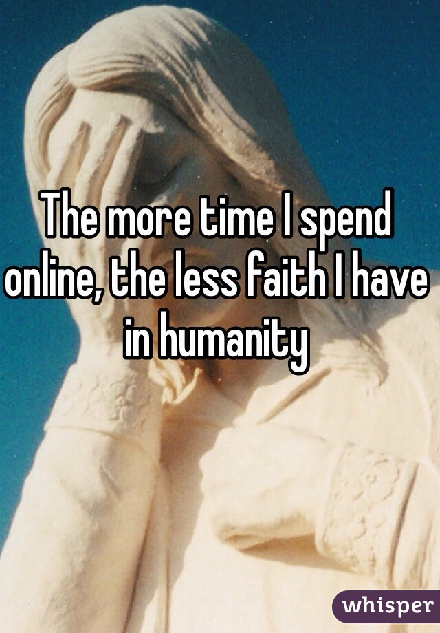 The more time I spend online, the less faith I have in humanity