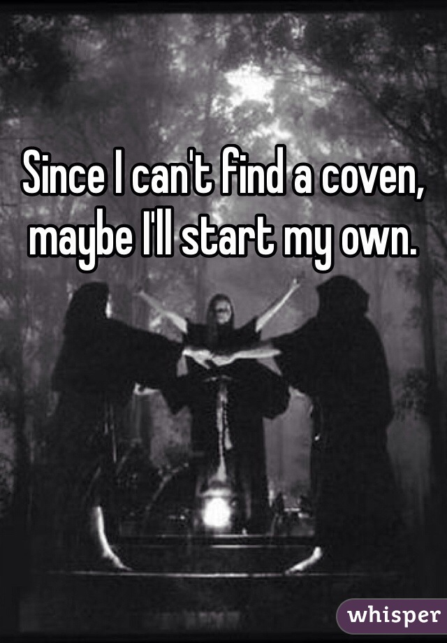 Since I can't find a coven, maybe I'll start my own.