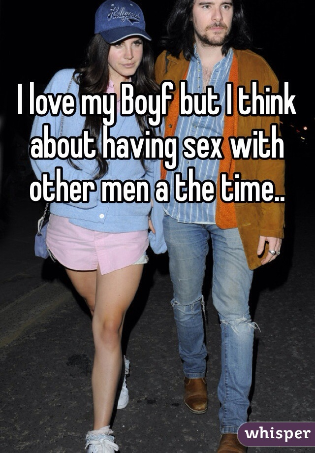 I love my Boyf but I think about having sex with other men a the time..