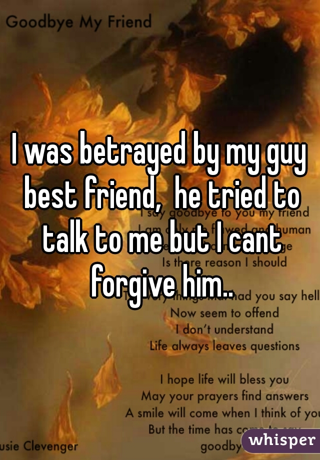 I was betrayed by my guy best friend,  he tried to talk to me but I cant forgive him..