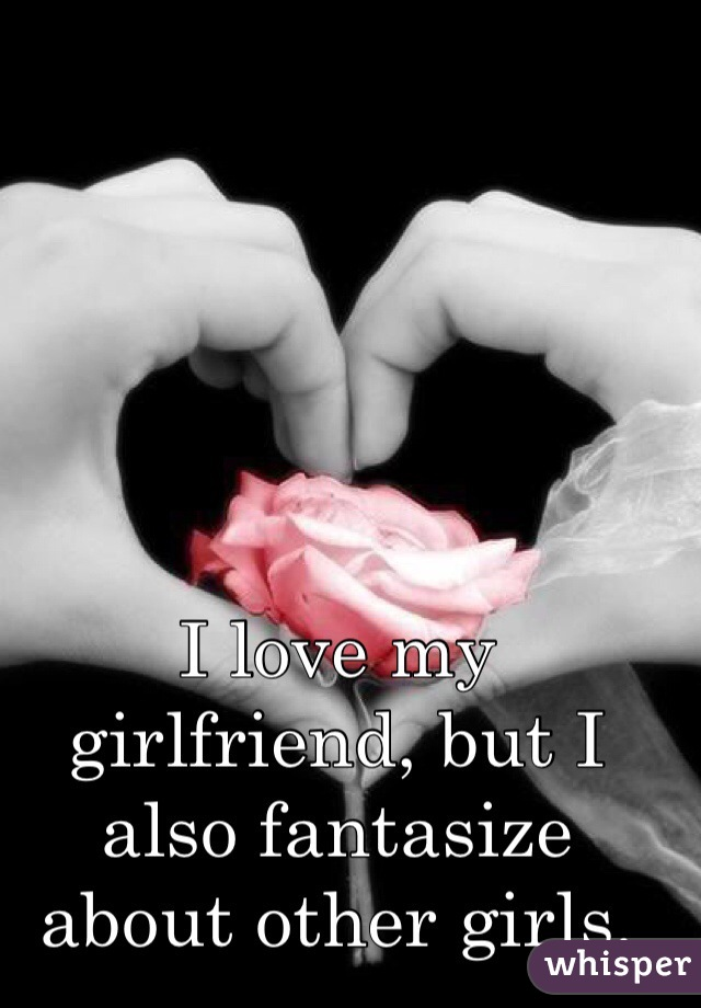 I love my girlfriend, but I also fantasize about other girls.