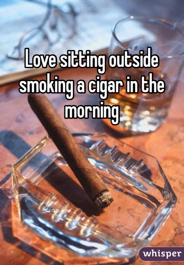 Love sitting outside smoking a cigar in the morning
